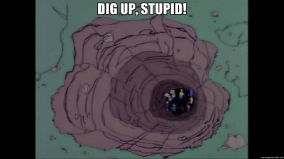Dig up, stupid!